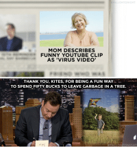 "Funny, Target, and youtube.com: FALLONTONIGHT  MOM DESCRIBES  FUNNY YOUTUBE CLIP  AS 'VIRUS VIDEO   THANK YOU, KITES, FOR BEING A FUN WAY  TO SPEND FIFTY BUCKS TO LEAVE GARBAGE IN A TREE.  <p>Miss last night's episode? We've got it for you <a href=""http://www.nbc.com/the-tonight-show/episodes/264"" target=""_blank"">here</a>.<br/></p>"