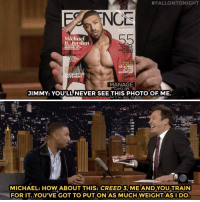 Catch Jimmy training with Michael B Jordan.:  #FALLONTONIGHT  NC  SUMMER  Michael  B Jordan  SANDALS  SHORTS  SWINWEAR  MOR  OUR FAVE BA  ING  LACK MEN  HEALTHY  ARE TO  O AD  E #METO  VEMENT  MANAGE  JIMMY: YOU'LL NEVER SEE THIS PHOTO OF ME.  MICHAEL: HOW ABOUT THIS: CREED 3, ME AND YOU TRAIN  FOR IT.YOU'VE GOT TO PUT ON AS MUCH WEIGHTASI DO Catch Jimmy training with Michael B Jordan.