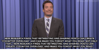 """<p><b>- Jimmy Fallon's Monologue; May 10, 2016</b></p><p>[ <a href=""""http://www.nbc.com/the-tonight-show/video/family-guy-angers-donald-trump-supporters-monologue/3033896"""" target=""""_blank"""">Part 1</a> / <a href=""""http://www.nbc.com/the-tonight-show/video/opera-singer-performs-for-penguins-monologue/3033897"""" target=""""_blank"""">Part 2</a> ]</p>: FALLONTONIGHT  NEW RESEARCH FINDS THAT RETWEETING AND SHARING POSTS CAN CREATE  """"COGNITIVE OVERLOAD"""" AND CAN MAKE YOU FORGET WHAT YOU READ. NOT ONLY  THATO NEW/RESEARCH FINDS THAT RETWEETING AND SHARING POSTS CAN  CREATE """"COGNITIVE OVERLOAD"""" AND MAKE YOU FORGET WHATYOUREAD <p><b>- Jimmy Fallon's Monologue; May 10, 2016</b></p><p>[ <a href=""""http://www.nbc.com/the-tonight-show/video/family-guy-angers-donald-trump-supporters-monologue/3033896"""" target=""""_blank"""">Part 1</a> / <a href=""""http://www.nbc.com/the-tonight-show/video/opera-singer-performs-for-penguins-monologue/3033897"""" target=""""_blank"""">Part 2</a> ]</p>"""