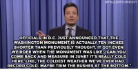 "Jimmy Fallon, Target, and Http:  #FALLONTONIGHT  OFFICIALS IN D.C. JUST ANNOUNCED THATTHE  WASHINGTON MONUMENTIS ACTUALLY TEN INCHES  SHORTER THAN PREVIOUSLY THOUGHT T GOT EVEN  WEIRDER WHEN THE MONUMENT WAS LIKE, ""CAN YOU  COME BACKAND MEASURE IN JUNE? IT'S REALLY COLD  HERE.LIKE, THE COLDEST WEATHER WE'VEEVERHAD  RECORDCOLD. MAYBE TRIM THE BUSHES AT THE BOTTOM."" <p><b>- Jimmy Fallon&rsquo;s Monologue; February 16, 2015</b></p><p><b>[ <a href=""http://www.nbc.com/the-tonight-show/segments/112626"" target=""_blank"">Part 1</a> / <a href=""http://www.nbc.com/the-tonight-show/segments/112631"" target=""_blank"">Part 2</a> ]</b></p>"