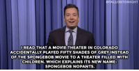 "Children, SpongeBob, and Target:  #FALLONTONIGHT  OREAD THAT A MOVIE THEATER IN COLORADO  ACCIDENTALLY PLAYED FIFTY SHADES OFGREYINSTEAD  OF THE SPONGEBOB MOVIE TO A THEATER FILLED WITH  CHILDREN. WHICH EXPLAINS ITS NEW NAME  SPONGEBOB NOPANTS <h2><b><a href=""http://www.nbc.com/the-tonight-show/galleries/113901"" target=""_blank"">Check our favorite jokes of the week! </a></b></h2>"
