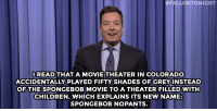 "Children, Jimmy Fallon, and SpongeBob:  #FALLONTONIGHT  OREAD THAT A MOVIE THEATER IN COLORADO  ACCIDENTALLY PLAYED FIFTY SHADES OFGREYINSTEAD  OF THE SPONGEBOB MOVIE TO A THEATER FILLED WITH  CHILDREN. WHICH EXPLAINS ITS NEW NAME  SPONGEBOB NOPANTS <p><b>- Jimmy Fallon&rsquo;s Monologue; February 23, 2015</b></p><p><b>[ <a href=""http://www.nbc.com/the-tonight-show/segments/113436"" target=""_blank"">Part 1</a> / <a href=""http://www.nbc.com/the-tonight-show/segments/113431"" target=""_blank"">Part 2</a> ]</b></p>"