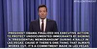 """Jimmy Fallon, Obama, and Target:  #FALLONTONIGHT  PRESIDENT OBAMA FINALIZED HISEXECUTIVE ACTION  TO PROTECT UNDOCUMENTED IMMIGRANTS BY SIGNING  A PRESIDENTIAL MEMORANDUM"""" DURING A RALLY IN  LAS VEGAS. CAUSE IF THERE'S ONE THING THAT ALWAYS  WORKS OUT, IT'SA COMMITMENT MADE IN LAS VEGAS. <p><strong>- <a href=""""http://www.nbc.com/the-tonight-show/segments/72491"""" target=""""_blank"""">Jimmy Fallon's Monologue</a>; November 21, 2014</strong></p>"""