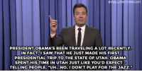 "Jimmy Fallon, Obama, and Saw:  #FALLONTONIGHT  PRESIDENT OBAMA'S BEEN TRAVELING A LOT RECENTLY  IN FACTI SAW THAT HE JUST MADE HIS FIRST  PRESIDENTIAL TRIP TOTHE STATE OF UTAH.OBAMA  SPENT HISTIME IN UTAH JUST LIKE YOU'DEXPECT  TELLING PEOPLE, ""UH NO, I DONT PLAY FOR THE JAZZ."" <p><b>- Jimmy Fallon's Monologue; April 6, 2015</b></p><p><b>[ <a href=""http://www.nbc.com/the-tonight-show/segments/117916"" target=""_blank"">Part 1</a> / <a href=""http://www.nbc.com/the-tonight-show/segments/117911"" target=""_blank"">Part 2</a> ]</b></p>"