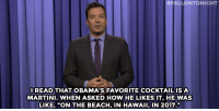 "Drinking, Game of Thrones, and Jimmy Fallon:  #FALLONTONIGHT  READ THAT OBAMA'S FAVORITE COCKTAILISA  MARTINI. WHEN ASKED HOW HE LIKES IT, HE WAS  LIKE, ""ON THE BEACH, IN HAWAII, IN 2017."" <p><b>- Jimmy Fallon's Monologue; August 18, 2015</b></p><p>[ <a href=""http://www.nbc.com/the-tonight-show/video/jeb-bushs-support-dips-vote-lindsey-graham-for-more-drinking-monologue/2892737"" target=""_blank"">Part 1</a> / <a href=""http://www.nbc.com/the-tonight-show/video/president-obamas-favorite-cocktail-game-of-thrones-baby-names-monologue/2892738"" target=""_blank"">Part 2</a> ]</p>"