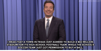 "Football, Hillary Clinton, and Jimmy Fallon: FALLONTONIGHT  READ THATA TOWN IN TEXAS JUST AGREED TO BUILD A $62 MILLION  STADIUM FOR ITS HIGH SCHOOL FOOTBALL TEAM. WHILE THE SCHOOL'S  SOCCER TEAM JUST GOT PERMISSION TO BUYA BALL <p><b>- <a href=""http://www.nbc.com/the-tonight-show/video/hillary-clinton-loses-west-virginia-primary-dominos-pizza-saves-a-life-monologue/3034605"" target=""_blank"">Jimmy Fallon's Monologue; May 11, 2016</a></b></p>"