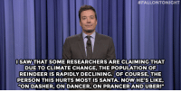"""<p><strong>- Jimmy Fallon&rsquo;s Monologue; December 10, 2014</strong></p> <p><strong>[ <a href=""""http://www.nbc.com/the-tonight-show/segments/87981"""" target=""""_blank"""">Part 1</a> / <a href=""""http://www.nbc.com/the-tonight-show/segments/87986"""" target=""""_blank"""">Part 2</a> ]</strong></p>:  #FALLONTONIGHT  SAW THAT SOME RESEARCHERS ARE CLAIMING THAT  DUE TO CLIMATE CHANGE, THE POPULATION OF  REINDEER IS RAPIDLY DECLINING. OF COURSE, THE  PERSON THIS HURTS MOST IS SANTA. NOW HE'S LIKE  """"ON DASHER, ON DANCER, ON PRANCER AND UBER!"""" <p><strong>- Jimmy Fallon&rsquo;s Monologue; December 10, 2014</strong></p> <p><strong>[ <a href=""""http://www.nbc.com/the-tonight-show/segments/87981"""" target=""""_blank"""">Part 1</a> / <a href=""""http://www.nbc.com/the-tonight-show/segments/87986"""" target=""""_blank"""">Part 2</a> ]</strong></p>"""