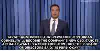 "Jimmy Fallon, Target, and Pepsi:  #FALLONTONIGHT  TARGET ANNOUNCED THAT PEPSI EXECUTIVE BRIAN  CORNELL WILL BECOME THE COMPANY'S NEW CEO.TARGET  ACTUALLY WANTEDACOKE EXECUTIVE,BUT THEIR BOARD  OF DIRECTORS SAID, ""IS PEPSI OKAY?""  91 <p><strong>- Jimmy Fallon&rsquo;s Monologue; July 31, 2014</strong></p> <p><strong>[ <a href=""http://www.nbc.com/the-tonight-show/segments/9591"" target=""_blank"">Part 1</a> / <a href=""http://www.nbc.com/the-tonight-show/segments/9601"" target=""_blank"">Part 2</a> ]</strong></p>"