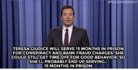 "Jimmy Fallon, Target, and Prison:  #FALLONTONIGHT  TERESAGIUDICE WILL SERVE 15 MONTHS IN PRISON  FOR CONSPIRACY AND BANK FRAUD CHARGES.SHE  COULD STILL GET TIME OFF FOR GOOD BEHAVIOR, SO  SHELL PROBABLY END UP SERVING...  15 MONTHS IN PRISON <p><strong>- <a href=""http://www.nbc.com/the-tonight-show/segments/13041"" target=""_blank"">Jimmy Fallon&rsquo;s Monologue</a>; October 3, 2014</strong></p>"