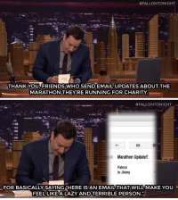 "Friends, Target, and Thank You:  #FALLONTONIGHT  THANK YOU,FRIENDS WHO SEND EMAIL UPDATES ABOUT THE  MARATHON THEY RE RUNNING FOR CHARITY   #FALLONTONIGHT  x Marathon Update!!  Patrick  to Jimmy  FOR BASICALLY SAYING ""HERE ISAN EMAIL THAT WILL MAKE YOU  FEEL LIKEALAZY ANDTERRIBLE PERSON <p>Today is National Running Day! To celebrate, here is Jimmy&rsquo;s Thank You Note to all of his friends <a href=""http://youtu.be/n25MTNy6QNw"" target=""_blank"">running Marathons</a>! </p>"