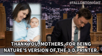 """#FALLONTONIGHT.  .  THANK YOU MOTHERS,FOR BEING  NATURE'S VERSION OF THE3-D PRINTER <p>All <a href=""""https://www.youtube.com/watch?v=54d1ZcmZz4A&amp;list=UU8-Th83bH_thdKZDJCrn88g&amp;index=1"""" target=""""_blank"""">new batch of Tonight Show Thank You Notes</a>! Happy Saturday, y'all!</p>"""