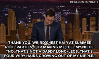 "Target, youtube.com, and Summer:  #FALLONTONIGHT  THANK YOU, WEIRDCHEST HAIR AT SUMMER  POOL PARTIES,FOR MAKING METELL MY NIECE,  ""NO, THAT'S NOTA DADDY LONG-LEGS, THAT'S  FOUR WIRY HAIRS GROWING OUTOF MY NIPPLE."" <p>Check out our full <a href=""https://www.youtube.com/watch?v=HsQK-fkMRcs&amp;index=2&amp;list=PLykzf464sU9-IFE2ZBbUyfbi6_uNBQavD"" target=""_blank"">Thank You Notes playlist</a>!</p>"
