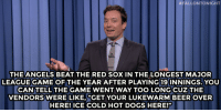 """Beer, Dogs, and Jimmy Fallon:  #FALLONTONIGHT  THE ANGELS BEAT THE RED SOX IN THE LONGEST MAJOR  LEAGUE GAME OF THE YEAR AFTER PLAYING 19 INNINGS. YOU  CAN TELL THE GAME WENT WAY TOO LONG CUZ THE  VENDORS WERE LIKE,""""GET YOUR LUKEWARM BEER OVER  HERE! ICE COLD HOT DOGS HERE!"""" <p><strong>- Jimmy Fallon&rsquo;s Monologue; August 11, 2014</strong></p> <p><strong>[ <a href=""""http://www.nbc.com/the-tonight-show/segments/10126"""" target=""""_blank"""">Part 1</a> / <a href=""""http://www.nbc.com/the-tonight-show/segments/10131"""" target=""""_blank"""">Part 2</a> ]</strong></p>"""