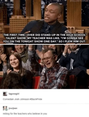 "The Impact of a Teacher:  #FALLONTONIGHT  THE FIRST TIMEIEVER DID STAND-UP IN THE HIGH SCHOOL  TALENT SHOW, MY TEACHER WAS LIKE, ""I'M GONNA SEE  YOU ON THE TONIGHT SHOW ONE DAY. SOI FLEW HIM OUT.  lagonegirl  Comedian Josh Johnson #BlackPride  jourjean  reblog for the teachers who believe in you The Impact of a Teacher"