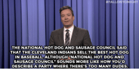 "<h2><b><a href=""http://www.nbc.com/the-tonight-show/segments/118186"" target=""_blank"">Jimmy Fallon's Monologue; April 9, 2015! </a></b></h2>:  #FALLONTONIGHT  THE NATIONALHOT DOG AND SAUSAGE COUNCIL SAID  THAT THE CLEVELAND INDIANS SELL THE BEST HOT DOG  N BASEBALL. ALTHOUGHNATIONALHOT DOGAND  SAUSAGE COUNCIL"" SOUNDS MORE LIKE HOW YOUID  DESCRIBEAPARTY WHERE THERE'S TOO MANY DUDES <h2><b><a href=""http://www.nbc.com/the-tonight-show/segments/118186"" target=""_blank"">Jimmy Fallon's Monologue; April 9, 2015! </a></b></h2>"