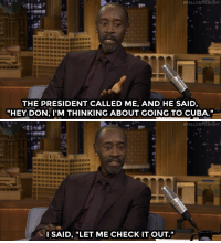 "Obama, Target, and Cuba:  #FALLONTONIGHT  THE PRESIDENT CALLED ME, AND HE SAID,  ""HEY DON, I'M THINKING ABOUT GOING TO CUBA.""   #FALLONTONIGHT  I SAID,""LET ME CHECK IT OUT."" <p><a href=""http://www.nbc.com/the-tonight-show/video/don-cheadle-scoped-out-cuba-for-president-obama/3006949"" target=""_blank"">President Obama knew exactly who to send to Cuba before his trip there&hellip;</a><br/></p>"