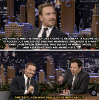"""<p><a href=""""http://www.nbc.com/the-tonight-show/video/michael-fassbender-explains-assassins-creeds-genetic-time-travel-to-jimmy/3440472"""" target=""""_blank"""">Michael Fassbender goes all Assassins Creed on Jimmy</a>.</p>:  #FALLONTONIGHT  . THE'ANIMUS, wHICH IS KINDOF LIKE A GENETIC DELOREAN. ITALLOWS US  TO ACCESS OUR ANCESTORS DNA AND MEMORIES. ANDTHERE IS A WAR  GOING ON BETWEEN TEMPLARS, WHO BELIEVE IN WORLD ORDER,  AND ASSASSINS, WHO ARE ANARCHISTS.   FANTASTIC. NOW WHAT REALLY IS THE MOVIE ABOUT? <p><a href=""""http://www.nbc.com/the-tonight-show/video/michael-fassbender-explains-assassins-creeds-genetic-time-travel-to-jimmy/3440472"""" target=""""_blank"""">Michael Fassbender goes all Assassins Creed on Jimmy</a>.</p>"""