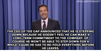 "<p><strong>- Jimmy Fallon&rsquo;s Monologue; October 9, 2014</strong></p> <p><strong>[ <a href=""http://www.nbc.com/the-tonight-show/segments/13466"" target=""_blank"">Part 1</a> / <a href=""http://www.nbc.com/the-tonight-show/segments/13471"" target=""_blank"">Part 2</a> ]</strong></p>:  #FALLONTONIGHT  THECEOOF THE GAP ANNOUNCEDTHAT HE ISSTEPPING  DOWN BECAUSE HE DOESN'T FEELHE CAN MAKE A  LONG-TERM COMMITMENT TO THE COMPANY. OF  COURSE HE WON'T BE ABLE TO STEP DOWN FOR A  WHILE, CAUSE HE HAS TO RE-FOLD EVERYTHING BEFORE  HE LEAVES. <p><strong>- Jimmy Fallon&rsquo;s Monologue; October 9, 2014</strong></p> <p><strong>[ <a href=""http://www.nbc.com/the-tonight-show/segments/13466"" target=""_blank"">Part 1</a> / <a href=""http://www.nbc.com/the-tonight-show/segments/13471"" target=""_blank"">Part 2</a> ]</strong></p>"