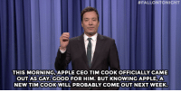 """<p><strong>Jimmy Fallon&rsquo;s Monologue; October 30, 2014.</strong></p> <p><strong>[<a href=""""http://www.nbc.com/the-tonight-show/segments/17471"""" target=""""_blank"""">Part 1 </a>/ <a href=""""http://www.nbc.com/the-tonight-show/segments/17476"""" target=""""_blank"""">Part 2</a>]</strong></p>:  #FALLONTONIGHT  THIS MORNING,APPLE CEO TIM COOK OFFICIALLY CAME  OUT AS GAY. GOOD FOR HIM. BUT KNOWING APPLE,A  NEW TIM COOKWILL PROBABLY COME OUT NEXT WEEK. <p><strong>Jimmy Fallon&rsquo;s Monologue; October 30, 2014.</strong></p> <p><strong>[<a href=""""http://www.nbc.com/the-tonight-show/segments/17471"""" target=""""_blank"""">Part 1 </a>/ <a href=""""http://www.nbc.com/the-tonight-show/segments/17476"""" target=""""_blank"""">Part 2</a>]</strong></p>"""