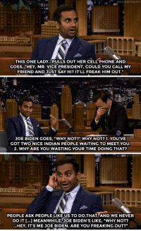 "<p><a href=""https://www.youtube.com/watch?v=b2aG4qYamJE&amp;index=3&amp;list=UU8-Th83bH_thdKZDJCrn88g"" target=""_blank"">There was just one thing standing in the way of Aziz Ansari introducing his mom to Joe Biden</a>&hellip;<br/></p>:  #FALLONTONIGHT  THIS ONE LADY...PULLS OUT HER CELL PHONE AND  GOES, ""HEY, MR. VICE PRESIDENT, COULD YOU CALL MY  FRIEND AND JUST SAY HI? IT'LL FREAK HIM OUT.""   #FALLQN TONIGHT  JOE BIDEN GOES,""WHY NOT?"" WHY NOT?1.YOU'VE  GOT TWO NICE INDIAN PEOPLE WAITING TO MEET YOU  2. WHYARE YOU WASTING YOUR TIME DOING THAT?   PEOPLE ASK PEOPLE LIKE US TO DO THAT AND WE NEVER  DO IT ...] MEANWHILEJOE BIDEN'S LIKE, ""WHY NOT?  ...HEY, IT'S ME JOE BIDEN. ARE YOU FREAKING OUT?"" <p><a href=""https://www.youtube.com/watch?v=b2aG4qYamJE&amp;index=3&amp;list=UU8-Th83bH_thdKZDJCrn88g"" target=""_blank"">There was just one thing standing in the way of Aziz Ansari introducing his mom to Joe Biden</a>&hellip;<br/></p>"