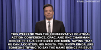 """Jimmy Fallon, Joe Biden, and Target:  #FALLONTONIGHT  THIS WEEKEND WAS THE CONSERVATIVE POLITICAL  ACTION CONFERENCE, CPAC, AND RNC CHAIRMAN  REINCE PRIEBUS CRITICIZED JOE BIDEN, SAYING THAT  HE CAN'T CONTROL HIS MOUTH. YOU KNOW KINDA LIKE  SOMEONE TRYING TO SAY THE NAME REINCE PRIEBUS <p><b><a href=""""http://www.nbc.com/the-tonight-show/segments/114326"""" target=""""_blank"""">Jimmy Fallon&rsquo;s Monologue; March 2, 2015.</a></b></p>"""