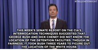 "<p><strong>- Jimmy Fallon&rsquo;s Monologue; December 11, 2014</strong></p> <p><strong>[ <a href=""http://www.nbc.com/the-tonight-show/segments/89271"" target=""_blank"">Part 1</a> / <a href=""http://www.nbc.com/the-tonight-show/segments/89276"" target=""_blank"">Part 2</a> ]</strong></p>:  #FALLONTONIGHT  THIS WEEK'S SENATE REPORTON THE CIA'S  INTERROGATION TECHNIQUES SUGGESTED THAT  GEORGE BUSH AND DICK CHENEY DID NOT KNOW THE  LOCATION OF THE DETENTION FACILITIES.THOUGH IN  FAIRNESS, IT TOOK BUSH THREE YEARS TO FIGURE OUT  THE LOCATION OF THEWHITE HOUSE. <p><strong>- Jimmy Fallon&rsquo;s Monologue; December 11, 2014</strong></p> <p><strong>[ <a href=""http://www.nbc.com/the-tonight-show/segments/89271"" target=""_blank"">Part 1</a> / <a href=""http://www.nbc.com/the-tonight-show/segments/89276"" target=""_blank"">Part 2</a> ]</strong></p>"