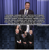 """Anaconda, Jimmy Fallon, and Supreme:  #FALLONTONIGHT  THISWEEK, SUPREME COURT JUSTICE RUTH BADER  GINSBURG, REVEALED THAT SHE WASN'T QUOTE-100  PERCENTSOBERP DURING PRESIDENT OBAMA'SSTATE  OF THE UNION ADDRESS LAST MONTH. BUT NOBO DY  COULD TELL, RIGHT? I MEAN, CAN WE SEE A PHOTO OF  HER FROM THIS YEAR'S STATE OF THE UNION?   <p><b>- Jimmy Fallon&rsquo;s Monologue; February 13, 2014</b></p><p><b>[ <a href=""""http://www.nbc.com/the-tonight-show/segments/112281"""" target=""""_blank"""">Part 1</a> / <a href=""""http://www.nbc.com/the-tonight-show/segments/112276"""" target=""""_blank"""">Part 2</a> ]</b></p>"""
