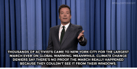 """Global Warming, Jimmy Fallon, and New York: FALLONTONIGHT  THOUSANDS OF ACTIVISTS CAME TO NEW YORK CITY FOR THE LARGEST  MARCH EVER ON GLOBAL WARMING. MEANWHILE, CLIMATE CHANGE  DENIERS SAY THERE'S NO PROOF THE MARCH REALLY HAPPENED  BECAUSE THEY COULDN'T SEE IT FROM THEIR WINDOWS. <p><strong>Jimmy Fallon&rsquo;s Monologue; September 23, 2014</strong></p> <p><strong>[ <a href=""""http://www.nbc.com/the-tonight-show/segments/12196"""" target=""""_blank"""">Part 1</a> / <a href=""""http://www.nbc.com/the-tonight-show/segments/12201"""" target=""""_blank"""">Part 2</a> ]</strong></p>"""