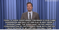 "Fantasy Football, Football, and Target:  #FALLONTONIGHT  TODAY,AJUDGE OVERTURNED TOM BRADY'S FOUR-GAME  SUSPENSION AND WILLLET HIM PLAY IN NEXT WEEK S  OPENING GAME. THE JUDGE SAID, ""AFTER CAREFUL  CONSIDERATION OF THE EVIDENCE FROM BOTH PARTIES  RULEIN FAVOR OF MY FANTASY FOOTBALL TEAM."" <h2><a href=""http://www.nbc.com/the-tonight-show/video/tom-brady-wins-deflategate-marijuanainfused-wine-monologue/2900267"" target=""_blank"">""Papa needs them points!""</a></h2>"