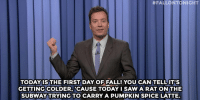 """<p><b>- <a href=""""http://www.nbc.com/the-tonight-show/video/happy-birthday-is-public-domain-pope-francis-serenades-president-obama-monologue/2910975"""" target=""""_blank"""">Jimmy Fallon's Monologue; September 23, 2015</a></b></p>:  #FALLONTONIGHT  TODAYIS THE FIRST DAY OF FALL! YOU CAN TELL IT'S  GETTING!COLDER, 'CAUSE TODAY I SAW A RAT ON THE  SUBWAY TRYING TO CARRY A PUMPKIN SPICE LATTE. <p><b>- <a href=""""http://www.nbc.com/the-tonight-show/video/happy-birthday-is-public-domain-pope-francis-serenades-president-obama-monologue/2910975"""" target=""""_blank"""">Jimmy Fallon's Monologue; September 23, 2015</a></b></p>"""