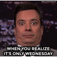 <h2>YOU CAN DO IT, PALS! <br/>JUST A FEW MORE DAYS UNTIL THE WEEKEND! </h2>:  #FALLONTONIGHT  WHENYOU REALIZE  IT'S ONLY WEDNESDAY <h2>YOU CAN DO IT, PALS! <br/>JUST A FEW MORE DAYS UNTIL THE WEEKEND! </h2>
