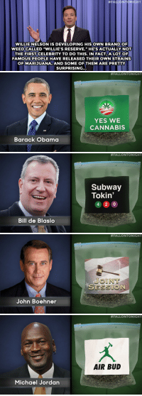 "Jimmy Fallon, Michael Jordan, and Obama:  #FALLONTONIGHT  WILLIEINELSON IS DEVELOPING HISOWN BRAND O  WEEDCALLED ""WILLIE'S RESERVE."" HE'S ACTUALLY NOT  THE FIRST CELEBRITY TO DO THIS. IN FACT,A LOTOF  FAMOUS PEOPLE HAVE RELEASED THEIR OWN STRAINS  OFMARIJUANA, AND SOME OF THEM ARE PRETT  SURPRISING...   #FALLONTONIGHT  YES WE  CANNABIS  Barack Obama   #FALLONTONIGHT  Subway  Tokin'  4 20  Bill de Blasio   #FALLONTONIGHT  JOINT  SESSIO  John Boehner   #FALLONTONIGHT  AIR BUD  Michael Jordan <p><b>- Jimmy Fallon's Monologue; March 27, 2015</b></p><p><b>[ <a href=""http://www.nbc.com/the-tonight-show/segments/116636"" target=""_blank"">Part 1</a> / <a href=""http://www.nbc.com/the-tonight-show/segments/116641"" target=""_blank"">Part 2</a> ]</b></p>"