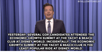 "Club, Disney, and Disney World:  #FALLONTONIGHT  YESTERDAY, SEVERAL GOP CANDIDATES ATTENDED THE  ECONOMICGROWTH SUMMIT AT THE YACHT& BEACH  CLUB AT DISNEYWORLD. INCIDENTALLY, THE ECONOMIC  GROWTH SUMMIT AT THE YACHT & BEACH CLUBIS THE  LEAST POPULAR RIDE AT DISNEY WORLD <p><b>- Jimmy Fallon's Monologue; June 3, 2015</b></p><p><b>[ <a href=""http://www.nbc.com/the-tonight-show/segments/131711"" target=""_blank"">Part 1</a> / <a href=""http://www.nbc.com/the-tonight-show/segments/131706"" target=""_blank"">Part 2</a> ]</b></p>"