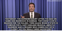 """Jimmy Fallon, Marriage, and Sex:  #FALLONTONIGHT  YESTERDAY, THE SUPREME COURT LIFTED THE BAN ON  SAME-SEX MARRIAGE IN KANSAS. THEY DIDNIT GIVEA  REASON FOR THE RULING, THEN AGAIN WHENA STATE IS  FAMOUS FOR A JUDY GARLAND MUSICAL ABOUTA  RAINBOW AND A WIZARD WHO COMES OUT OFA  CLOSET, DO YOU REALLY NEED AN EXCUSE? <p><strong>- Jimmy Fallon&rsquo;s Monologue; November 13, 2014</strong></p> <p><strong>[ <a href=""""http://www.nbc.com/the-tonight-show/segments/63756"""" target=""""_blank"""">Part 1</a> / <a href=""""http://www.nbc.com/the-tonight-show/segments/63881"""" target=""""_blank"""">Part 2</a> ]</strong></p>"""