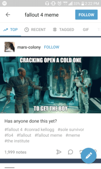 Fallout Meme: fallout 4 meme  FOLLOW  TOPO RECENT # TAGGED GIF  mars-colony FOLLOW  CRACKING OPEN A COLD ONE  Has anyone done this yet?  #fallout 4 #conrad kellogg #sole survivor  #04 #fallout #fallout meme #meme  #the institute  1,999 notes
