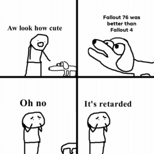 Cute, Fallout 4, and Retarded: Fallout 76 was  better than  Aw look how cute  Fallout 4  Oh no  It's retarded Don't @ me