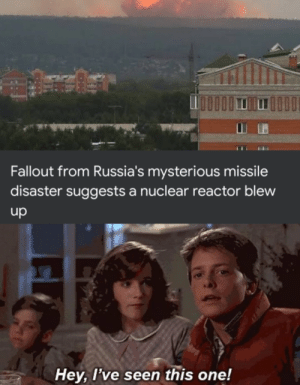 I don't like where this is going: Fallout from Russia's mysterious missile  disaster suggests a nuclear reactor blew  up  Hey, I've seen this one! I don't like where this is going