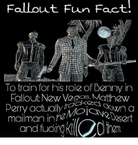 Fallout Fun Fact!  To train for his role of Benny in  Fallout New Vegcas, Matthew  Perry actualy n a  CIS  Dosert  mailman inhav,  and fucin