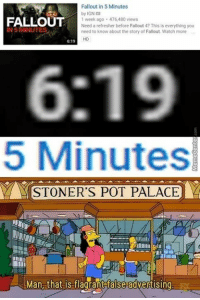 Lies! All lies!: Fallout in 5 Minutes  by IGN  FALLOUT  1 week ago 476,480 views  Need a refresher before Fallout 4? This is everything you  IN 5 MINUTES  need to know about the story of Fallout Watch more  HD  6:19  5 Minutes  STONER'S POT PALACE  Yi  Man that is flagrant false advertising Lies! All lies!