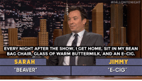 """Head, youtube.com, and Game:  #FALLQNTO NIGHT  EVERY NIGHT AFTER THE SHOW, I GET HOME, SIT IN MY BEAN  BAG CHAIR, GLASS OF WARM BUTTERMILK, AND AN E-CIG  SARAH  """"BEAVER'  JIMMY  """"E-CIG"""" <h2><b>ICYMI: </b>Jimmy and Sarah Silverman go head-to-head in a game of Word Sneak!</h2><figure class=""""tmblr-embed tmblr-full"""" data-provider=""""youtube"""" data-orig-width=""""540"""" data-orig-height=""""304"""" data-url=""""https%3A%2F%2Fwww.youtube.com%2Fwatch%3Fv%3DJqZ6YjrK5fs""""><iframe width=""""540"""" height=""""304"""" id=""""youtube_iframe"""" src=""""https://www.youtube.com/embed/JqZ6YjrK5fs?feature=oembed&amp;enablejsapi=1&amp;origin=https://safe.txmblr.com&amp;wmode=opaque"""" frameborder=""""0"""" allowfullscreen=""""""""></iframe></figure>"""