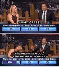 "Family, Family Feud, and Target:  #FALLQNTONIGHT.  JIMMY:CRABS?  NAME SOMETHING YOU BRING HOME FROM SPRING BREAK.  2  3  I MEANT THE SEAFOOD.  SPRING BREAK IN MAINE.  NAME SOMETHING YOU BRING HOME FROM SPRING BREAK.  2  STD 32  3 <p><a href=""https://www.youtube.com/watch?v=WmAAHB87GVs"" target=""_blank"">Claire Danes kills two birds with one stone on Fast Family Feud!</a></p>"