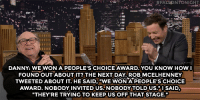 """Johnny Depp, Target, and Http:  #FALpNTONIGHT  DANNY: WE WON A PEOPLE'S CHOICE AWARD.YOU KNOW HOW, I  FOUND OUTABOUT IT? THE NEXT DAY ROB MCELHENNEY  TWEETED ABOUT IT. HE SAID, """"WE WON A PEOPLE'S CHOICE  AWARD. NOBODY INVITED US.NOBODY TOLD US."""" 1 SAID  THEY'RE TRYING TO KEEP US OFF THAT STAGE."""" <h2><a href=""""http://www.nbc.com/the-tonight-show/video/danny-devito-and-always-sunny-cast-won-an-award-they-didnt-know-about/2968243"""" target=""""_blank"""">""""Johnny Depp went [to the People's Choice Awards]. I could've met Johnny Depp!""""</a></h2>"""