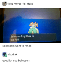 Fall, Good for You, and Good: fals3-words-fall-d3ad  Bellossom forgot how to  use Acid  Bellossom went to rehab  vlkodlak  good for you bellossom Bellossom is turning over a new leaf
