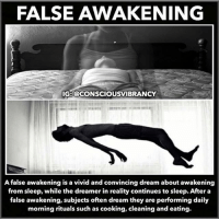 """False awakenings are a curious phenomenon for lucid dreamers and non-lucid dreamers alike. They are essentially ultra vivid dreams in which you are convinced you have woken up in physical reality. They are most likely to happen when you are excited about a big day ahead - and if you're a lucid dreamer. Self-awareness determines how consciously """"in tune"""" you are with your current reality. Lucid dreamers aim to be highly self-aware while awake and while dreaming, for the greatest frequency of lucid dreams. But the modern world is so distracting, most people are not very self-aware at all. And this comes into play in the paradox of a false awakening. The dream of awakening is highly vivid, suggesting a high level of self-awareness (for a dream, at least). Yet many false awakenings go unrecognized; assumed to be waking reality, there is absolutely no awareness that it's all a dream. Eventually, you will start doing a more complex task in your dream that draws on part of the conscious brain that is still asleep. Maybe you look in the bathroom mirror, or attempt to read a signpost on your way to work. This exposes the illusory nature of the dream and BAM! You wake up. Or perhaps not. Some people report having multiple false awakenings in succession, doing the same things over and over, never knowing when they have truly woken up. They keep unconsciously rebooting the waking dream scenario... As uncanny as it sounds, if you have just had one false waking experience, you are much more likely to have another. The conditions are already ripe. 😴🛌💤 Consciousvibrancy: FALSE AWAKENING  IG:@CONSCIOUSVIBRANCY  false awakening is a vivid and convincing dream about awakening  from sleep, while the dreamer in reality continues to sleep. After a  false awakening, subjects often dream they are performing daily  morning rituals such as cooking, cleaning and eating. False awakenings are a curious phenomenon for lucid dreamers and non-lucid dreamers alike. They are essentially ultra vivid """