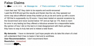 "Indeed, Test, and World: False Claims  Follow Report  Message me  Post a comment  Respond  |Jul 26, 2018  By:  I took their test ""IQ"" they claim to be experts and world-renowned  I paid the $19.99 and got the results and therein lies the rub, they spewed out  some crap about different areas they tested ya da ya da and came up with a score  of 108 that is supposedly my IQ score. I have been tested on several occasions by  the Government and never scored below 147 and as high as 175, there is room  for error in any testing but they offered a ridiculous answer for a responsible tester.  inion of how I did on the test is in total disagreement with theirs perhaps  My  they have no way to truly test and is indeed a total Scam  My demands: I have no demands I just hope people who do take this sham of a test  will understand that it has no basis in fact and is worthless  User Recommendation: I don't recommend them  Resolution: Unresolved  Complaint"