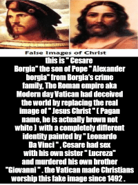 """~ By Ded Silence: False images of Christ  this is Cesare  Borgia"""" the son of Pope Alexander  borgia from Borgia's crime  family, The Roman empire aka  Modern day Vatican had deceived  the world by replacing the real  image of Jesus Christ""""[Fagan  name, he IS actually brown not  white with a completely different  identity painted by Leonardo  Da Vinci """",Cesare had sex  WILL IIS OWN SIster Tucreza  and murdered his ownbrother  """"Giovanni """".the Vatican made Christians  worshipthis fake image Since 92. ~ By Ded Silence"""