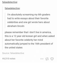 Abraham Lincoln, America, and Memes: falsedetective:  falsedetective:  i'm absolutely screaming my 6th graders  had to write essays about their favorite  celebrities and one girl wrote hers about  abraham lincoln  please remember that i don't live in america,  this is a 12 year old korean girl and when asked  about her favorite celebrity her mind  automatically jumped to the 16th president of  the united states  Source: falsedetective  44,510 notes best answer ever https://t.co/kuOQZXaDen