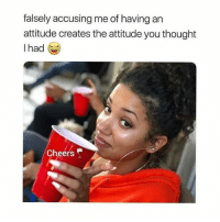 Facts, Attitude, and Thought: falsely accusing me of having an  attitude creates the attitude you thought  lhad  Cheers Those are big ol facts