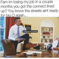 Fam, Funny, and Lol: Fam im losing my job in a couple  months you got the connect lined  up? You know the streets aint ready  for big O again... 😂😂😂😂😂go to hoodclips.com @hoodclips for more funny stuff and get the app! @hoodclipsapp link in bio! trapvine lol tagafriend