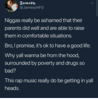 Bad, Comfortable, and Drugs: Fames)  @JamesyNFG  Niggas really be ashamed that their  parents did well and are able to raise  them in comfortable situations  Bro, I promise, it's ok to have a good life  Why yall wanna be from the hood,  surrounded by poverty and drugs so  bad?  This rap music really do be getting in yall  heads <p>Don't be ashamed of having a nice life</p>